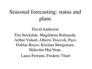 Seasonal forecasting: status and plans