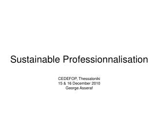 Sustainable Professionnalisation  CEDEFOP, Thessaloniki 15 & 16  December  2010 George Asseraf
