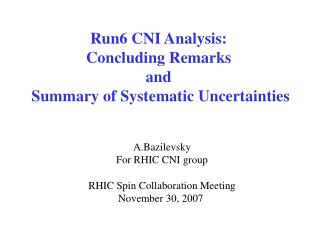 Run6 CNI Analysis:  Concluding Remarks  and  Summary of Systematic Uncertainties