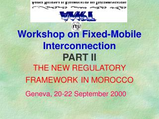 Workshop on Fixed-Mobile Interconnection PART II  THE NEW REGULATORY FRAMEWORK IN MOROCCO