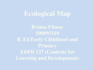 Ecological Map Briana Filmer S00093110 B. Ed Early Childhood and Primary