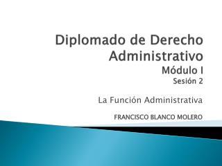 Diplomado de Derecho Administrativo Módulo I Sesión 2
