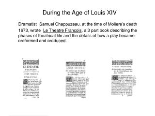 During the Age of Louis XIV  Dramatist Samuel Chappuzeau, at the time of Moliere s death 1673, wrote  Le Theatre Francoi