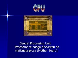 Central Processing Unit    Proceorot se naoga pricvrsten na