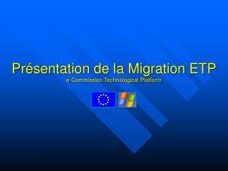 Présentation de la Migration ETP e-Commission Technological Platform