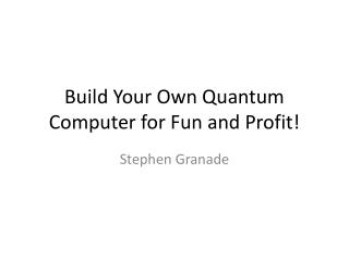 Build Your Own Quantum Computer for Fun and Profit!