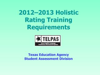 2012–2013 Holistic Rating Training Requirements Texas Education Agency Student Assessment Division