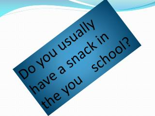 Do  you usually have  a snack in the  you school ?