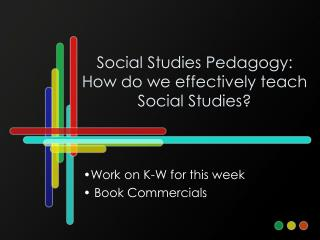 Social Studies Pedagogy: How do we effectively teach Social Studies?