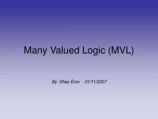 Many Valued Logic (MVL) By: Shay Erov  - 01/11/2007