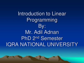 Introduction to Linear Programming By: Mr. Adil Adnan PhD 2 nd  Semester IQRA NATIONAL UNIVERSITY
