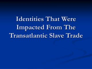 Identities That Were Impacted From The Transatlantic Slave Trade