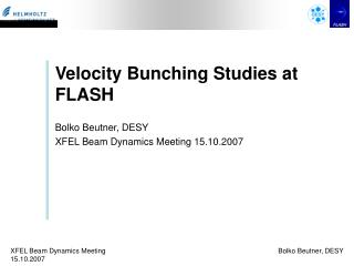 Velocity Bunching Studies at FLASH Bolko Beutner, DESY XFEL Beam Dynamics Meeting 15.10.2007