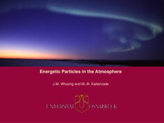 Energetic Particles in the Atmosphere J.M. Wissing and M.-B. Kallenrode