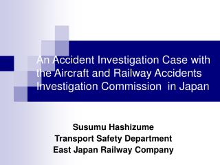 Susumu Hashizume Transport Safety Department East Japan Railway Company