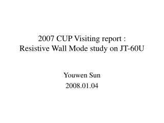 2007 CUP Visiting report  :  Resistive Wall Mode study on JT-60U
