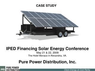 IPED Financing Solar Energy Conference May 21 & 22, 2009  The Hotel Monaco in Alexandria, VA.