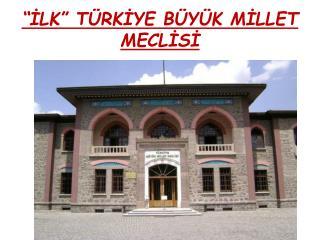 """""""İLK"""" TÜRKİYE BÜYÜK MİLLET MECLİSİ"""