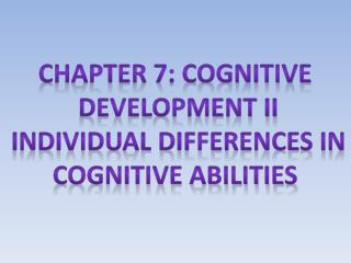 Chapter 7: cognitive  Development II Individual differences in Cognitive abilities