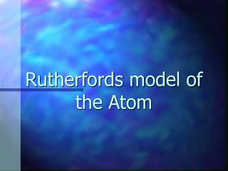 Rutherfords model of the Atom