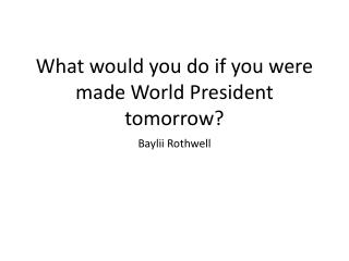 What would you do if you were made World President tomorrow?