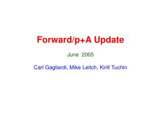 Forward/p+A Update June  2005 Carl Gagliardi, Mike Leitch, Kirill Tuchin