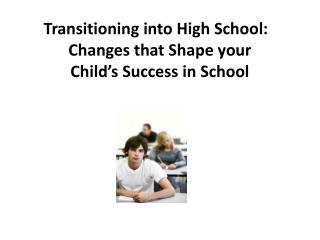 Transitioning into High School:   Changes that Shape your  Child's Success in School