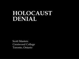 HOLOCAUST DENIAL Scott Masters Crestwood College Toronto, Ontario