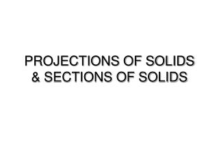 PROJECTIONS OF SOLIDS & SECTIONS OF SOLIDS