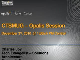 CTSMUG   Opalis Session  December 3rd, 2010   1:00ish PM Central