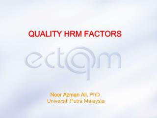 QUALITY HRM FACTORS Noor Azman Ali , PhD  Universiti Putra Malaysia