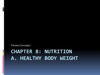 Chapter 8: Nutrition A. Healthy Body Weight