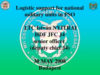 Logistic support for national  military units in PSO   LTC István NYITRAI HDF JFC J4