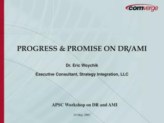 PROGRESS & PROMISE ON DR/AMI Dr. Eric Woychik Executive Consultant, Strategy Integration, LLC