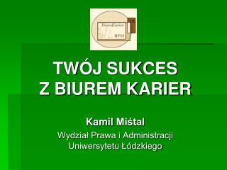 TWÓJ SUKCES                     Z BIUREM KARIER Kamil  Miśtal