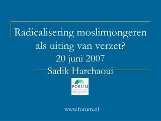 Radicalisering moslimjongeren als uiting van verzet? 20 juni 2007 Sadik Harchaoui  forum.nl