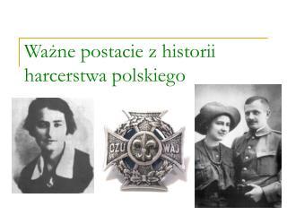 Ważne postacie z historii harcerstwa polskiego