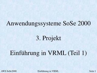 Anwendungssysteme SoSe 2000 3. Projekt Einführung in VRML (Teil 1)