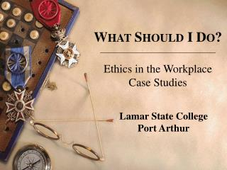 W HAT S HOULD  I D O ? Ethics in the Workplace Case Studies