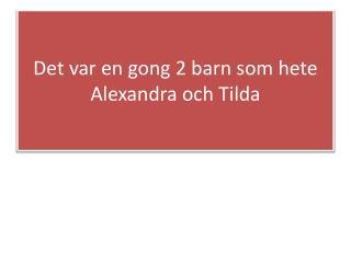 Det var en gong 2 barn som hete  A lexandra och  T ilda