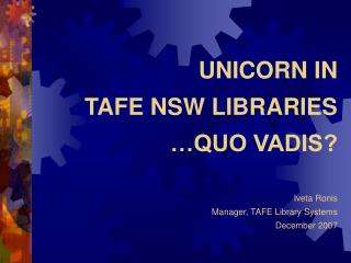 UNICORN IN  TAFE NSW LIBRARIES …QUO VADIS? Iveta Ronis Manager, TAFE Library Systems December 2007