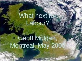 What next for  Labour? Geoff Mulgan, Montreal, May 2005