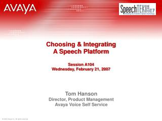 Choosing & Integrating  A Speech Platform Session A104 Wednesday, February 21, 2007