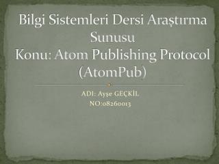 Bilgi Sistemleri Dersi Araştırma Sunusu Konu: Atom  Publishing Protocol ( AtomPub )