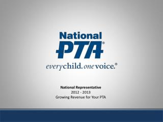 National Representative  2012 - 2013 Growing Revenue for Your PTA