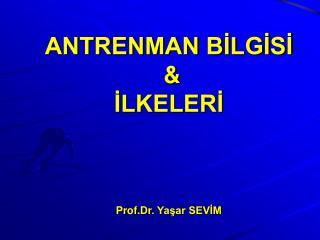 ANTRENMAN BİLGİSİ  &  İLKELERİ Prof.Dr . Yaşar SEVİM