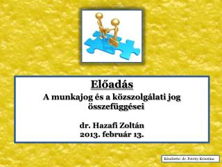 Előadás A munkajog és a közszolgálati jog összefüggései dr . Hazafi Zoltán 2013. február 13.