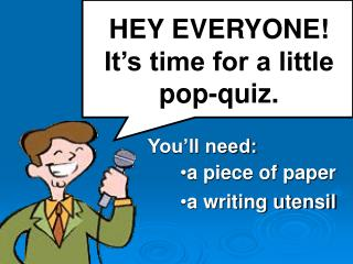 HEY EVERYONE! It�s time for a little pop-quiz.