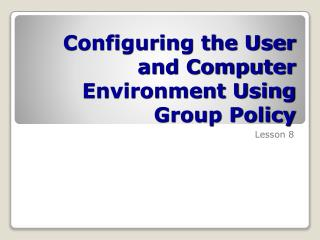 Configuring the User and Computer Environment Using Group Policy