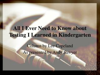 All I Ever Need to Know about Testing I Learned in Kindergarten